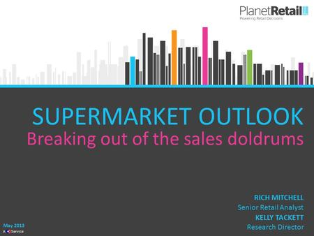 1 A Service SUPERMARKET OUTLOOK Breaking out of the sales doldrums May 2013 KELLY TACKETT Research Director RICH MITCHELL Senior Retail Analyst.