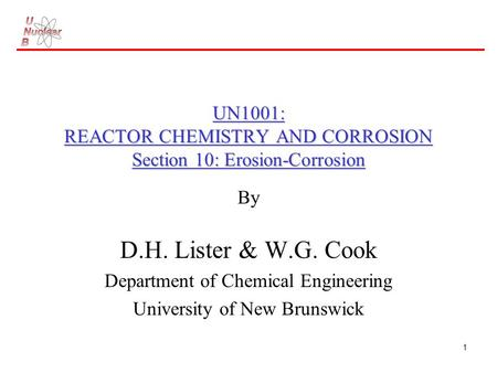 1 UN1001: REACTOR CHEMISTRY AND CORROSION Section 10: Erosion-Corrosion By D.H. Lister & W.G. Cook Department of Chemical Engineering University of New.