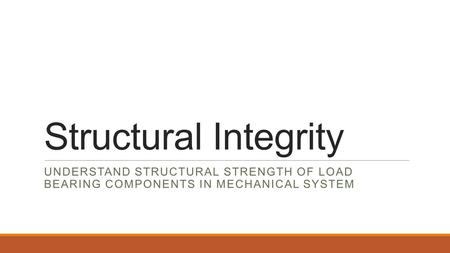 Structural Integrity UNDERSTAND STRUCTURAL STRENGTH OF LOAD BEARING COMPONENTS IN MECHANICAL SYSTEM.