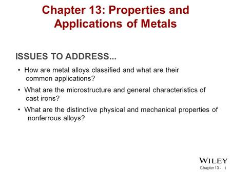 Chapter 13 - 1 ISSUES TO ADDRESS... Chapter 13: Properties and Applications of Metals How are metal alloys classified and what are their common applications?