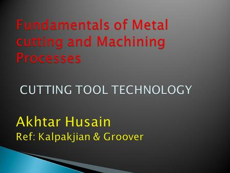Fundamentals of Metal cutting and Machining Processes CUTTING TOOL TECHNOLOGY Akhtar Husain Ref: Kalpakjian & Groover.