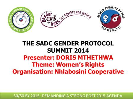 THE SADC GENDER PROTOCOL SUMMIT 2014 Presenter: DORIS MTHETHWA Theme: Women's Rights Organisation: Nhlabosini Cooperative 50/50 BY 2015: DEMANDING A STRONG.