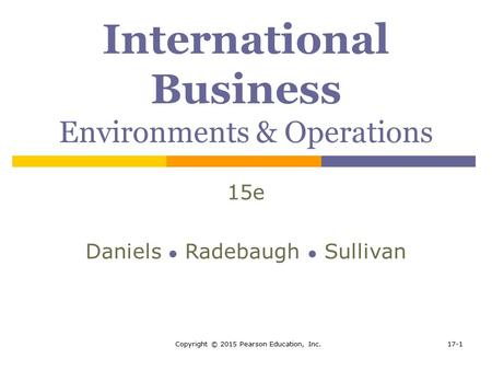 Copyright © 2015 Pearson Education, Inc.17-1 International Business Environments & Operations 15e Daniels ● Radebaugh ● Sullivan.