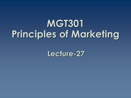MGT301 Principles of Marketing Lecture-27. Summary of Lecture-26.