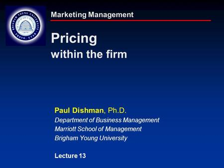 Marketing Management Pricing within the firm Paul Dishman, Ph.D. Department of Business Management Marriott School of Management Brigham Young University.