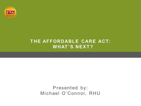 THE AFFORDABLE CARE ACT: WHAT'S NEXT? Presented by: Michael O'Connor, RHU.