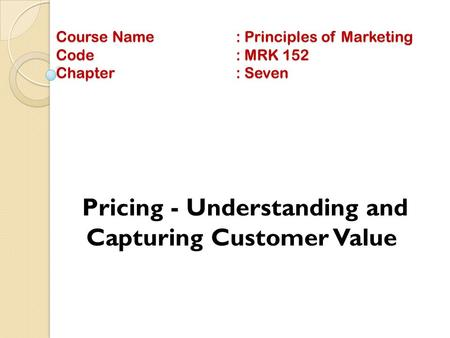 Course Name: Principles of Marketing Code: MRK 152 Chapter: Seven Pricing - Understanding and Capturing Customer Value.
