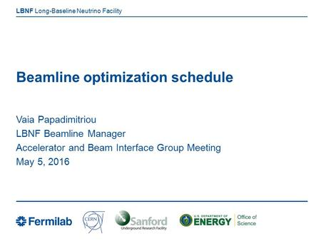 Long-Baseline Neutrino Facility LBNF Beamline optimization schedule Vaia Papadimitriou LBNF Beamline Manager Accelerator and Beam Interface Group Meeting.