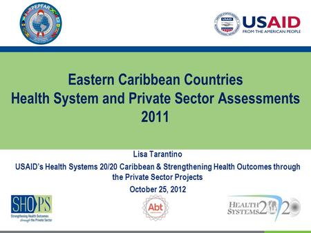 Eastern Caribbean Countries Health System and Private Sector Assessments 2011 Lisa Tarantino USAID's Health Systems 20/20 Caribbean & Strengthening Health.