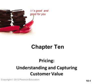 10-1 Copyright © 2012 Pearson Education i t 's good and good for you Chapter Ten Pricing: Understanding and Capturing Customer Value.