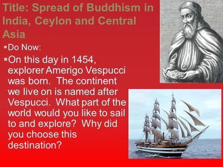 Title: Spread of Buddhism in India, Ceylon and Central Asia  Do Now:  On this day in 1454, explorer Amerigo Vespucci was born. The continent we live.