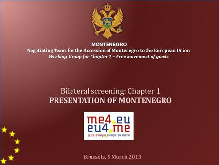 MONTENEGRO Negotiating Team for the Accession of Montenegro to the European Union Working Group for Chapter 1 – Free movement of goods Bilateral screening: