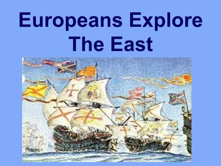 Europeans Explore The East. Changes In Europe 1400's adventurous spirit/ curiosity develops People had a desire to: Get rich Spread Christianity Also,
