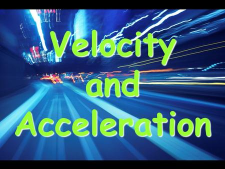Velocity and Acceleration. Motion What is motion? –A change in the position of an object over time. How do you know something has moved? –You use a reference.