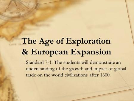 The Age of Exploration & European Expansion Standard 7-1: The students will demonstrate an understanding of the growth and impact of global trade on the.