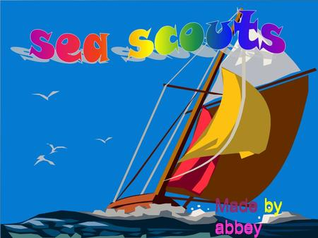 Made by abbey.  Sea scouts is a group where people can learn how to sail, kayak, row and we go on fun camps and compete with other people in competitions.