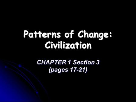 Patterns of Change: Civilization CHAPTER 1 Section 3 (pages 17-21)