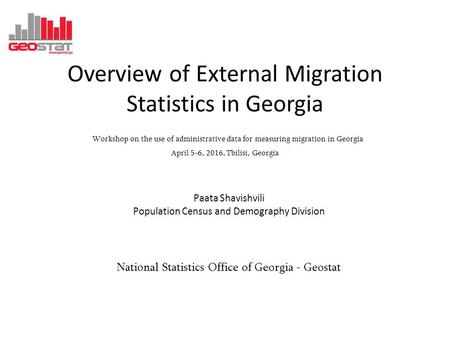 Overview of External Migration Statistics in Georgia Workshop on the use of administrative data for measuring migration in Georgia April 5-6, 2016, Tbilisi,