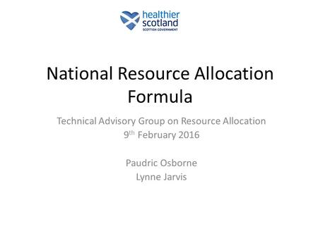 National Resource Allocation Formula Technical Advisory Group on Resource Allocation 9 th February 2016 Paudric Osborne Lynne Jarvis.