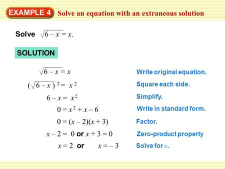 EXAMPLE 4 Solve an equation with an extraneous solution Solve 6 – x = x. 6 – x = x ( 6 – x ) = x 2 2 6 – x = x 2 x – 2 = 0 or x + 3 = 0 0 = x + x – 6 2.