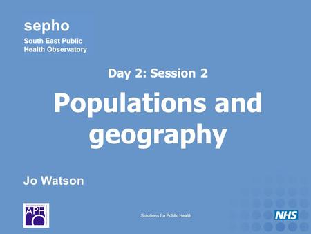 Jo Watson sepho South East Public Health Observatory Solutions for Public Health Day 2: Session 2 Populations and geography.