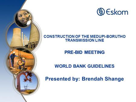 PRE-BID MEETING CONSTRUCTION OF THE MEDUPI-BORUTHO TRANSMISSION LINE PRE-BID MEETING WORLD BANK GUIDELINES Presented by: Brendah Shange.