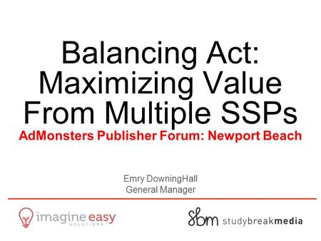Balancing Act: Maximizing Value From Multiple SSPs AdMonsters Publisher Forum: Newport Beach Emry DowningHall General Manager.