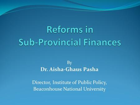 By Dr. Aisha-Ghaus Pasha Director, Institute of Public Policy, Beaconhouse National University.