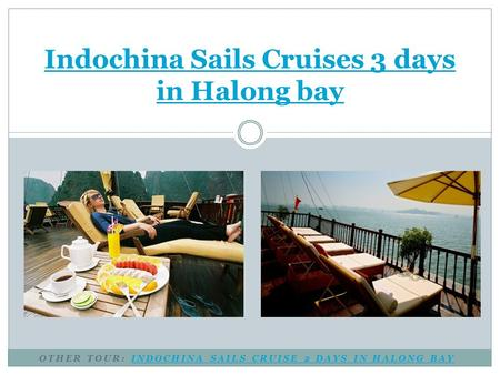 OTHER TOUR: INDOCHINA SAILS CRUISE 2 DAYS IN HALONG BAYINDOCHINA SAILS CRUISE 2 DAYS IN HALONG BAY Indochina Sails Cruises 3 days in Halong bay.
