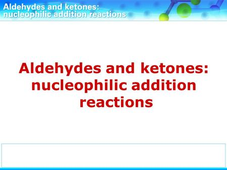 Aldehydes and ketones: nucleophilic addition reactions.