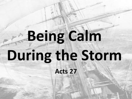 Being Calm During the Storm Acts 27. Paul's Storm Acts 21: Paul seized by the Jews Acts 22: Paul tells of his conversion & call to the Gentiles Acts 23: