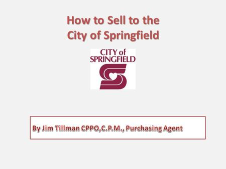 How to Sell to the City of Springfield. How to Sell to City of Springfield Why we need you What we Purchase We are on-line Bidding opportunities Vendor.