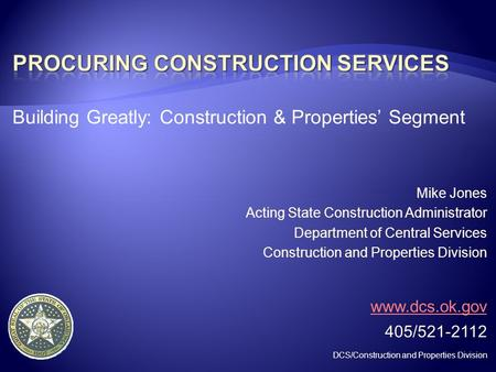 Building Greatly: Construction & Properties' Segment DCS/Construction and Properties Division www.dcs.ok.gov 405/521-2112 Mike Jones Acting State Construction.