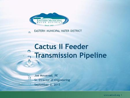 Www.emwd.org 1 EASTERN MUNICIPAL WATER DISTRICT Cactus II Feeder Transmission Pipeline Joe Mouawad, PE Sr. Director of Engineering September 2, 2015.