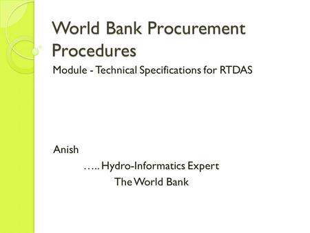 World Bank Procurement Procedures Module - Technical Specifications for RTDAS Anish ….. Hydro-Informatics Expert The World Bank.