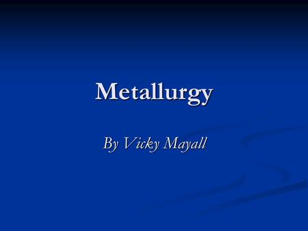 Metallurgy By Vicky Mayall. Introduction Introduction The majority of the elements on the periodic table are metals. There are numerous applications of.