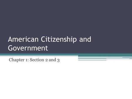 American Citizenship and Government Chapter 1: Section 2 and 3.