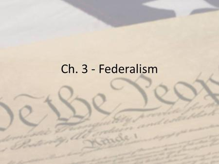 Ch. 3 - Federalism. Six Principles of the Constitution Popular Sovereignty – People have the power in the nation Limited Government – Govt only does that.