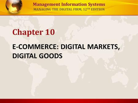 Management Information Systems MANAGING THE DIGITAL FIRM, 12 TH EDITION E-COMMERCE: DIGITAL MARKETS, DIGITAL GOODS Chapter 10.