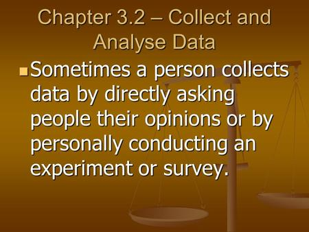 Chapter 3.2 – Collect and Analyse Data Sometimes a person collects data by directly asking people their opinions or by personally conducting an experiment.