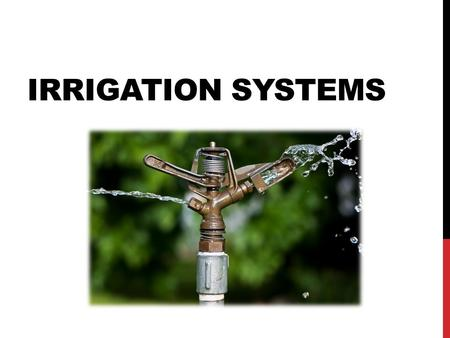 IRRIGATION SYSTEMS. OBJECTIVES 1. Describe irrigation & its purpose 2. Explain preparation for irrigation systems 3. Calculate GPM 4. Identify & explain.
