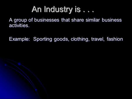 An Industry is... A group of businesses that share similar business activities. Example: Sporting goods, clothing, travel, fashion.