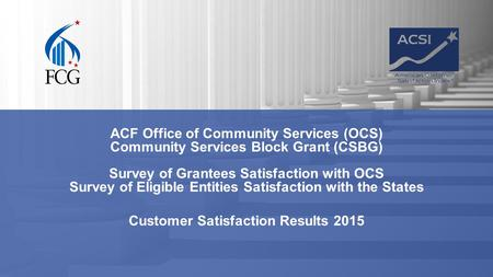 ACF Office of Community Services (OCS) Community Services Block Grant (CSBG) Survey of Grantees Satisfaction with OCS Survey of Eligible Entities Satisfaction.