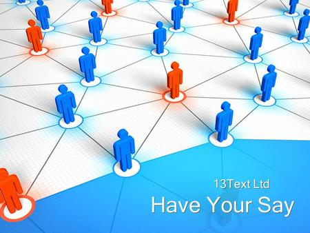 Have Your Say 13Text Ltd. Have Your Say... Do you want to know what people think about your brand, your products and services, all in their own words,