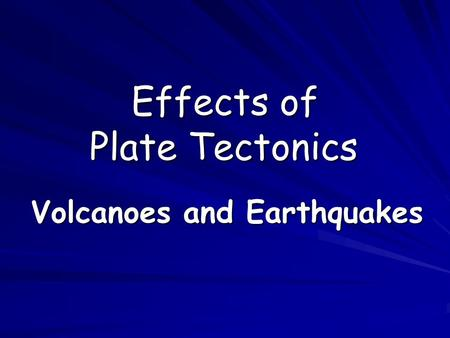 Effects of Plate Tectonics Volcanoes and Earthquakes.