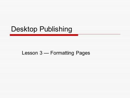 Desktop Publishing Lesson 3 — Formatting Pages. Lesson 3 – Formatting Pages2 Objectives  Set up pages.  Set guides.  Use master pages.  Insert page.