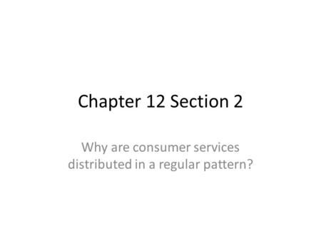 Chapter 12 Section 2 Why are consumer services distributed in a regular pattern?