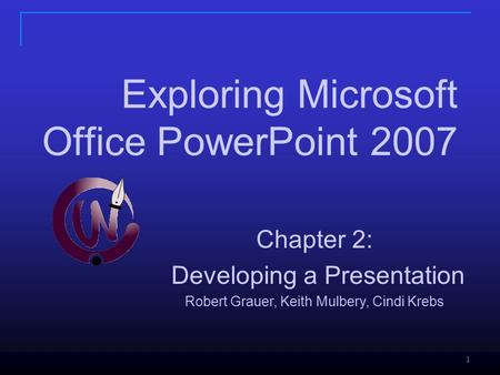 1 Chapter 2: Developing a Presentation Robert Grauer, Keith Mulbery, Cindi Krebs Exploring Microsoft Office PowerPoint 2007.