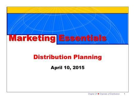 Chapter 21 Channels of Distribution1 Distribution Planning Marketing Essentials April 10, 2015.