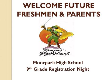 WELCOME FUTURE FRESHMEN & PARENTS Moorpark High School 9 th Grade Registration Night.